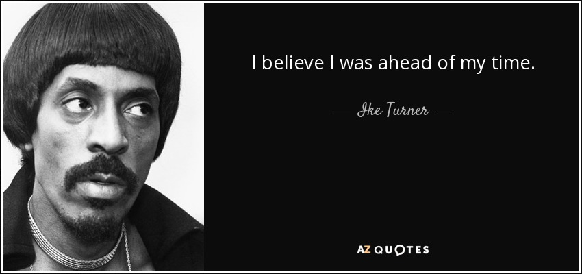 I believe I was ahead of my time. - Ike Turner