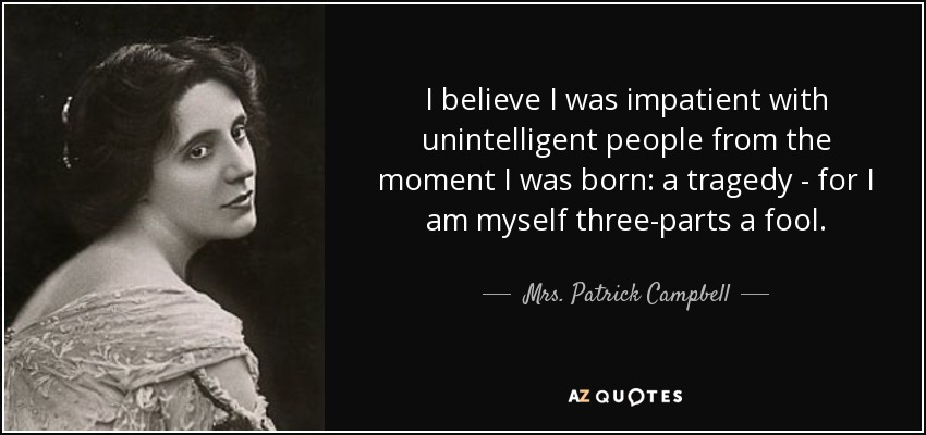 I believe I was impatient with unintelligent people from the moment I was born: a tragedy - for I am myself three-parts a fool. - Mrs. Patrick Campbell