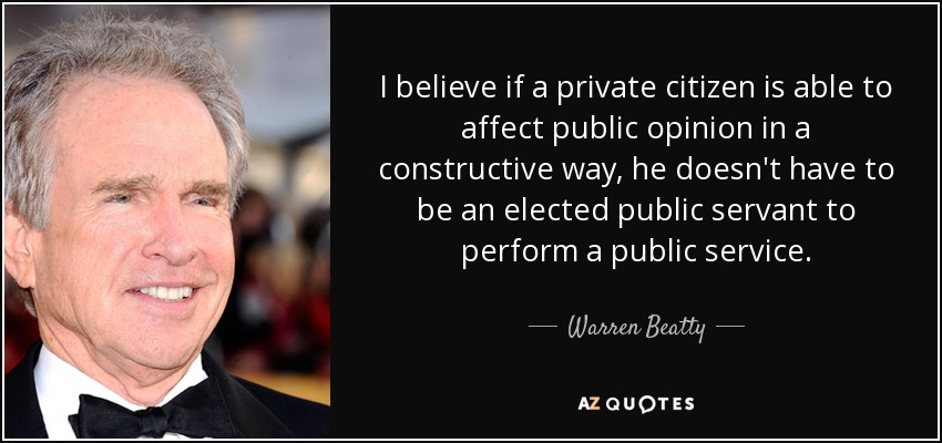 I believe if a private citizen is able to affect public opinion in a constructive way, he doesn't have to be an elected public servant to perform a public service. - Warren Beatty