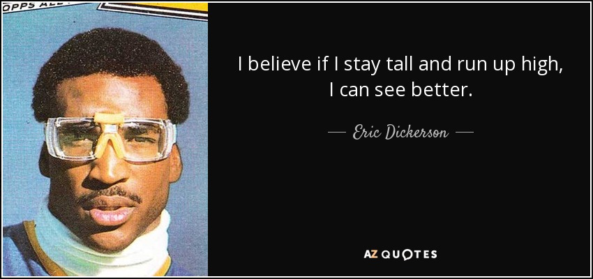 I believe if I stay tall and run up high, I can see better. - Eric Dickerson