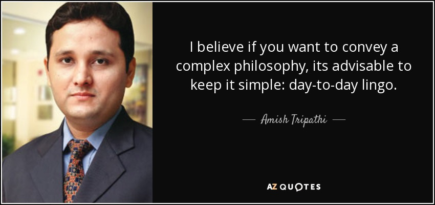 I believe if you want to convey a complex philosophy, its advisable to keep it simple: day-to-day lingo. - Amish Tripathi