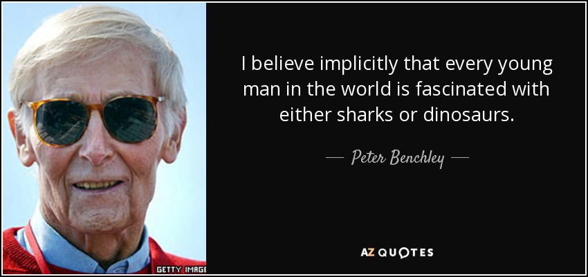 I believe implicitly that every young man in the world is fascinated with either sharks or dinosaurs. - Peter Benchley