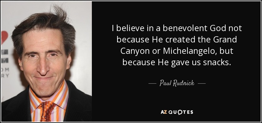 I believe in a benevolent God not because He created the Grand Canyon or Michelangelo, but because He gave us snacks. - Paul Rudnick