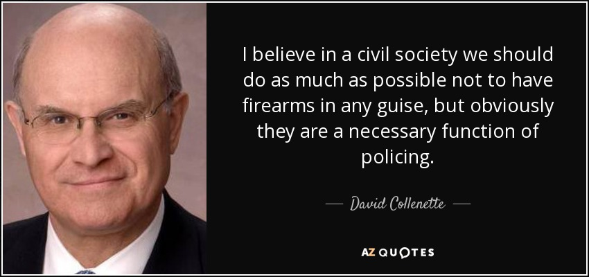 I believe in a civil society we should do as much as possible not to have firearms in any guise, but obviously they are a necessary function of policing. - David Collenette
