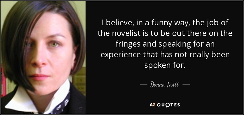 I believe, in a funny way, the job of the novelist is to be out there on the fringes and speaking for an experience that has not really been spoken for. - Donna Tartt