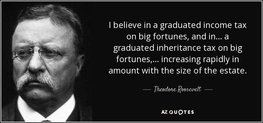 I believe in a graduated income tax on big fortunes, and in . . . a graduated inheritance tax on big fortunes, . . . increasing rapidly in amount with the size of the estate. - Theodore Roosevelt
