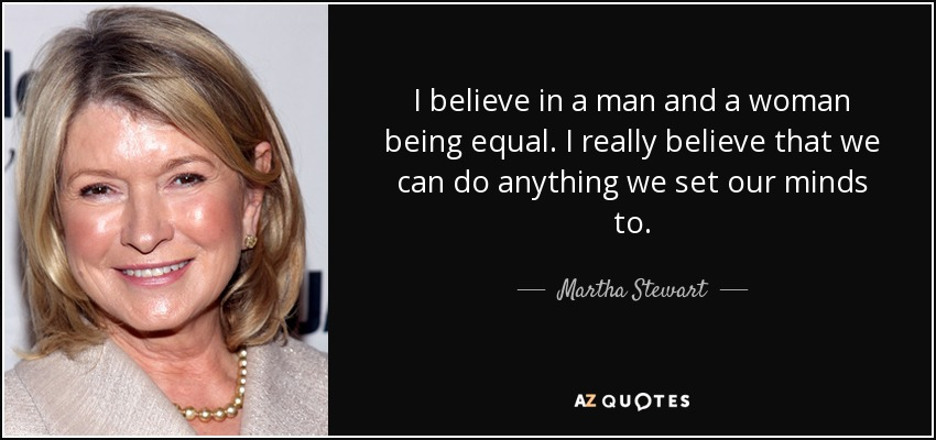I believe in a man and a woman being equal. I really believe that we can do anything we set our minds to. - Martha Stewart