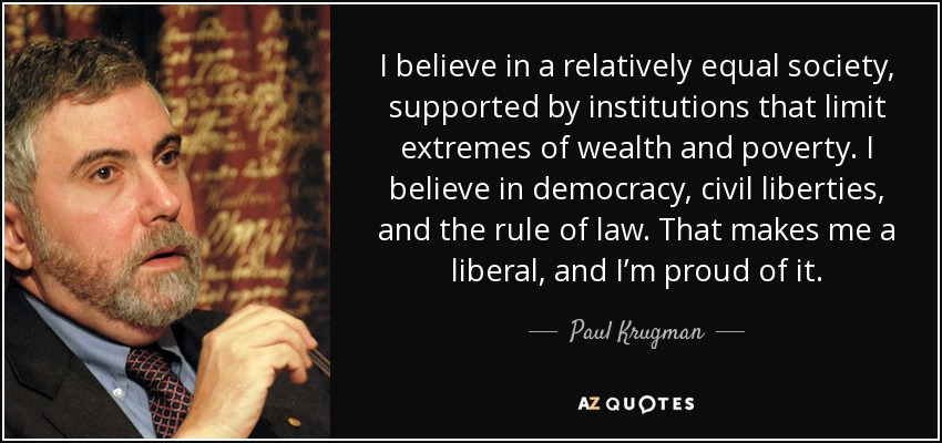 I believe in a relatively equal society, supported by institutions that limit extremes of wealth and poverty. I believe in democracy, civil liberties, and the rule of law. That makes me a liberal, and I'm proud of it. - Paul Krugman