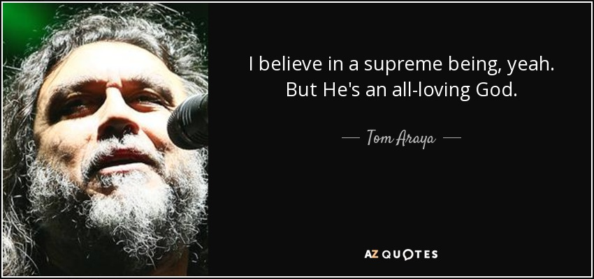 I believe in a supreme being, yeah. But He's an all-loving God. - Tom Araya