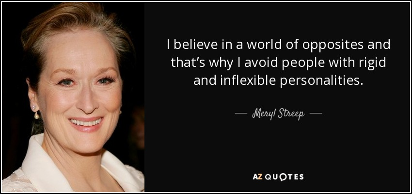 I believe in a world of opposites and that's why I avoid people with rigid and inflexible personalities. - Meryl Streep
