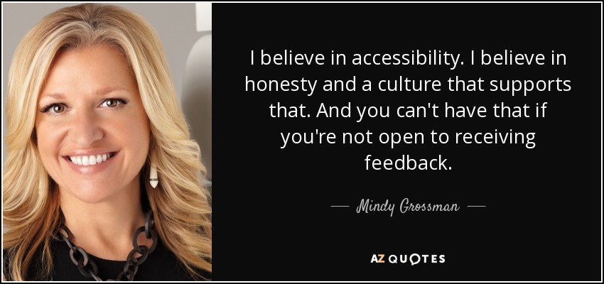 I believe in accessibility. I believe in honesty and a culture that supports that. And you can't have that if you're not open to receiving feedback. - Mindy Grossman