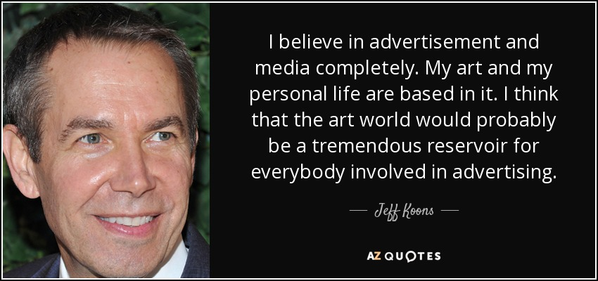 I believe in advertisement and media completely. My art and my personal life are based in it. I think that the art world would probably be a tremendous reservoir for everybody involved in advertising. - Jeff Koons