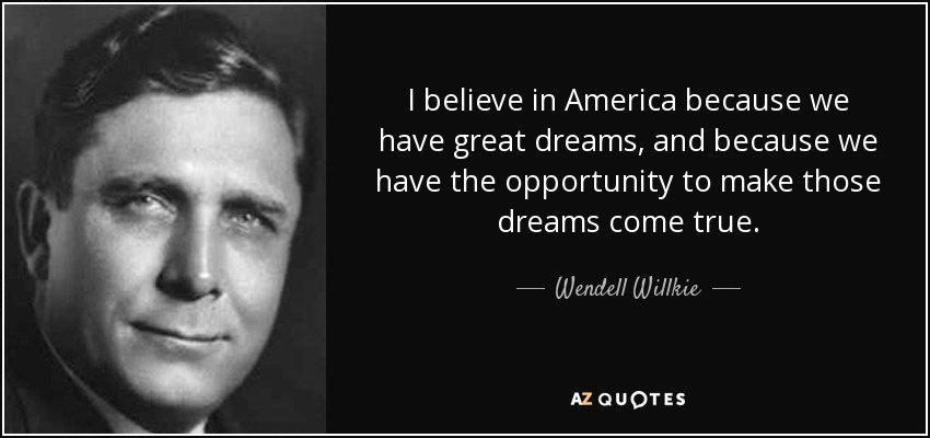 I believe in America because we have great dreams, and because we have the opportunity to make those dreams come true. - Wendell Willkie