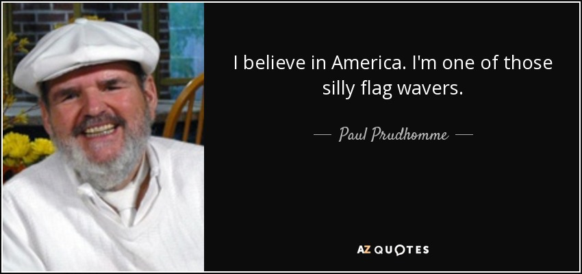 I believe in America. I'm one of those silly flag wavers. - Paul Prudhomme