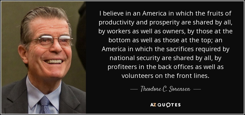 I believe in an America in which the fruits of productivity and prosperity are shared by all, by workers as well as owners, by those at the bottom as well as those at the top; an America in which the sacrifices required by national security are shared by all, by profiteers in the back offices as well as volunteers on the front lines. - Theodore C. Sorensen