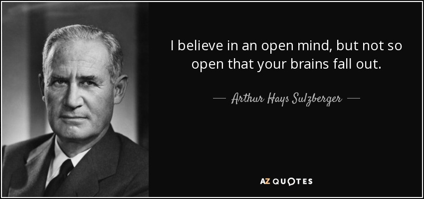 I believe in an open mind, but not so open that your brains fall out. - Arthur Hays Sulzberger