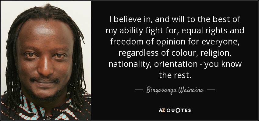 I believe in, and will to the best of my ability fight for, equal rights and freedom of opinion for everyone, regardless of colour, religion, nationality, orientation - you know the rest. - Binyavanga Wainaina