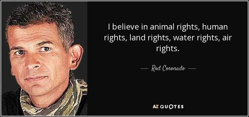 I believe in animal rights, human rights, land rights, water rights, air rights. - Rod Coronado