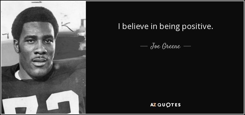 I believe in being positive. - Joe Greene
