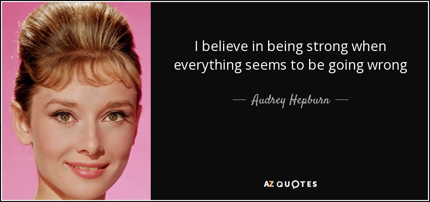 I believe in being strong when everything seems to be going wrong - Audrey Hepburn