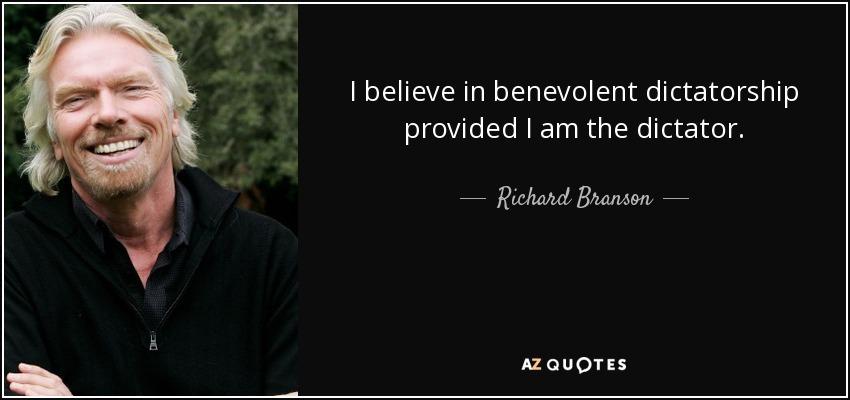 I believe in benevolent dictatorship provided I am the dictator. - Richard Branson