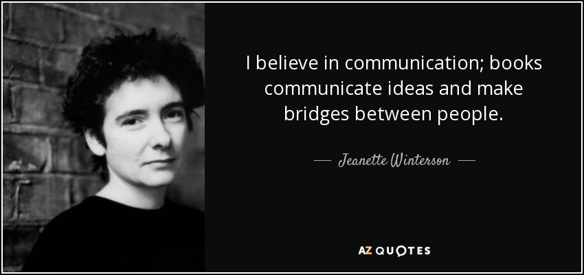 I believe in communication; books communicate ideas and make bridges between people. - Jeanette Winterson