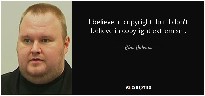 I believe in copyright, but I don't believe in copyright extremism. - Kim Dotcom
