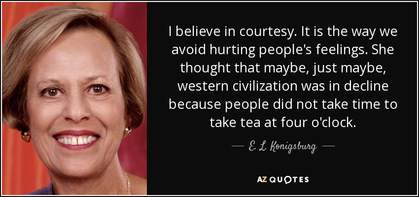 I believe in courtesy. It is the way we avoid hurting people's feelings. She thought that maybe, just maybe, western civilization was in decline because people did not take time to take tea at four o'clock. - E. L. Konigsburg
