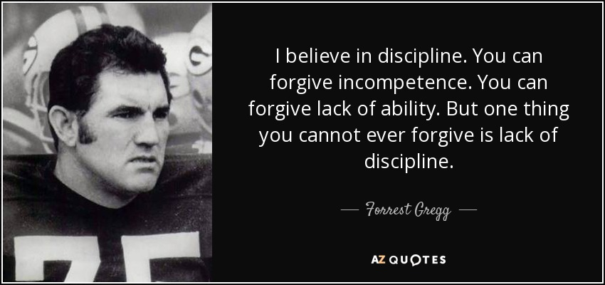 I believe in discipline. You can forgive incompetence. You can forgive lack of ability. But one thing you cannot ever forgive is lack of discipline. - Forrest Gregg
