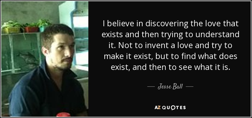 I believe in discovering the love that exists and then trying to understand it. Not to invent a love and try to make it exist, but to find what does exist, and then to see what it is. - Jesse Ball