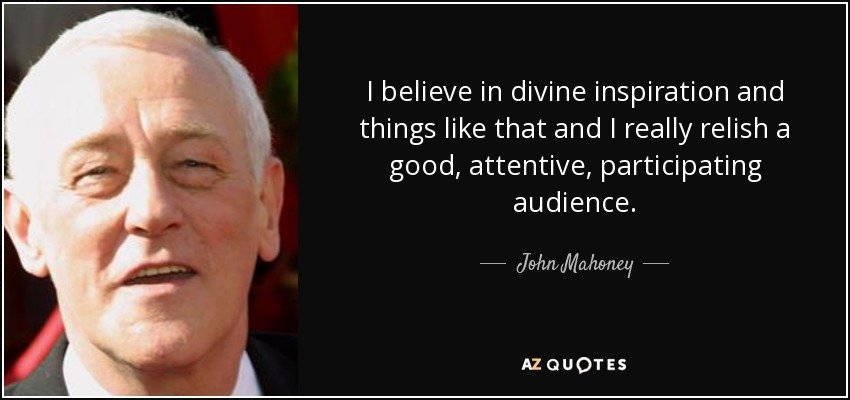 I believe in divine inspiration and things like that and I really relish a good, attentive, participating audience. - John Mahoney