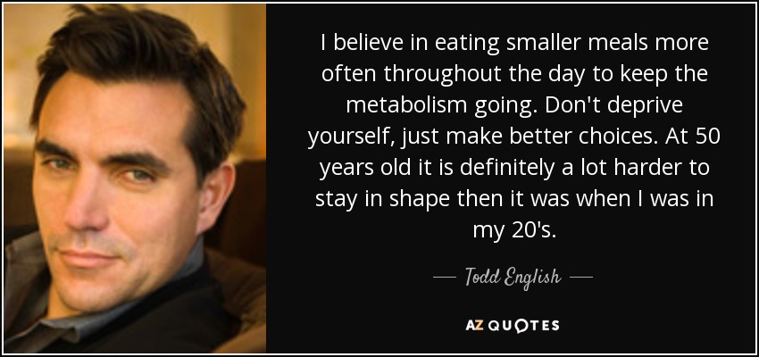 I believe in eating smaller meals more often throughout the day to keep the metabolism going. Don't deprive yourself, just make better choices. At 50 years old it is definitely a lot harder to stay in shape then it was when I was in my 20's. - Todd English