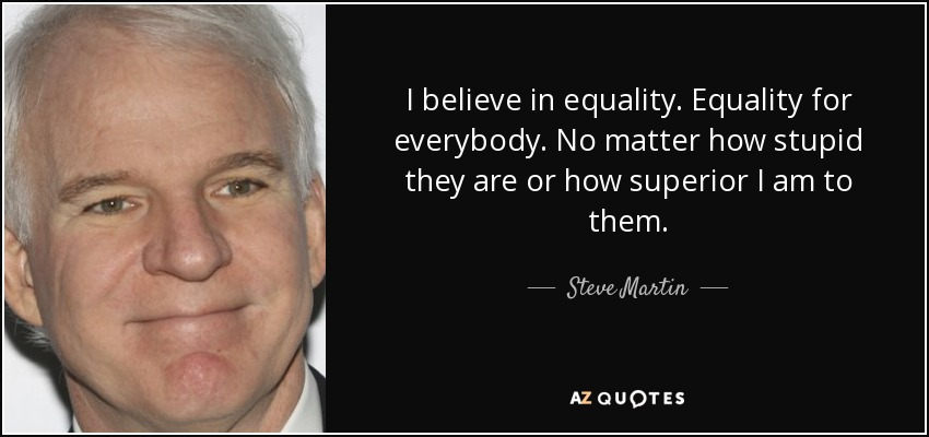 I believe in equality. Equality for everybody. No matter how stupid they are or how superior I am to them. - Steve Martin