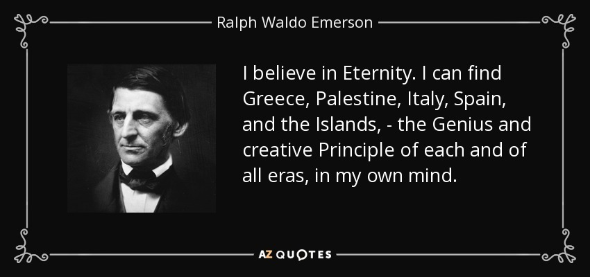 I believe in Eternity. I can find Greece, Palestine, Italy, Spain, and the Islands, - the Genius and creative Principle of each and of all eras, in my own mind. - Ralph Waldo Emerson