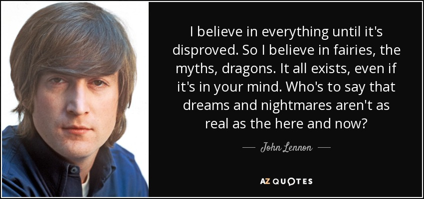 I believe in everything until it's disproved. So I believe in fairies, the myths, dragons. It all exists, even if it's in your mind. Who's to say that dreams and nightmares aren't as real as the here and now? - John Lennon