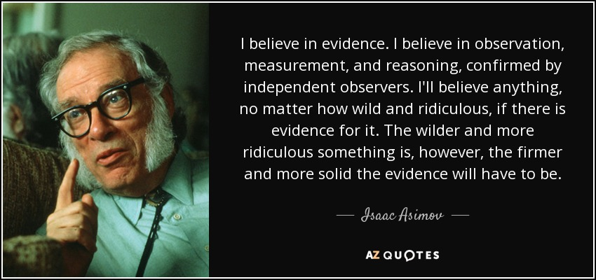 I believe in evidence. I believe in observation, measurement, and reasoning, confirmed by independent observers. I'll believe anything, no matter how wild and ridiculous, if there is evidence for it. The wilder and more ridiculous something is, however, the firmer and more solid the evidence will have to be. - Isaac Asimov