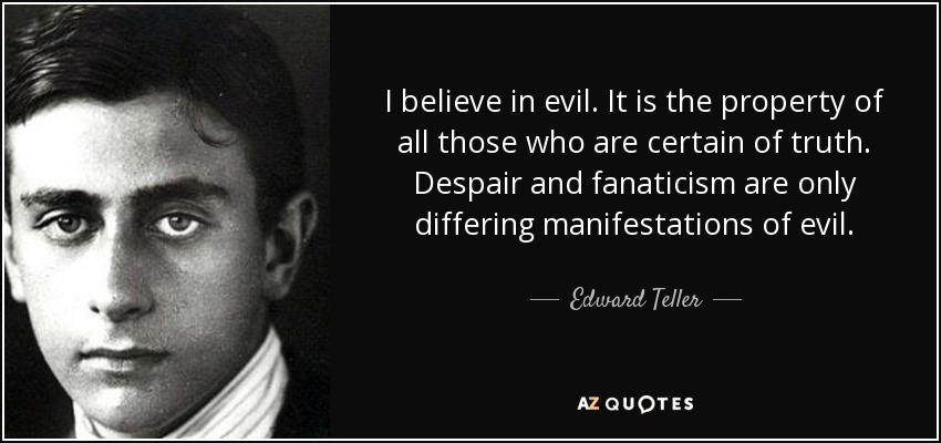 I believe in evil. It is the property of all those who are certain of truth. Despair and fanaticism are only differing manifestations of evil. - Edward Teller