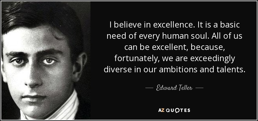 I believe in excellence. It is a basic need of every human soul. All of us can be excellent, because, fortunately, we are exceedingly diverse in our ambitions and talents. - Edward Teller
