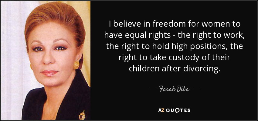I believe in freedom for women to have equal rights - the right to work, the right to hold high positions, the right to take custody of their children after divorcing. - Farah Diba