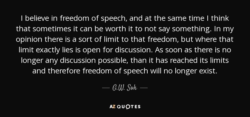 I believe in freedom of speech, and at the same time I think that sometimes it can be worth it to not say something. In my opinion there is a sort of limit to that freedom, but where that limit exactly lies is open for discussion. As soon as there is no longer any discussion possible, than it has reached its limits and therefore freedom of speech will no longer exist. - G.W. Sok