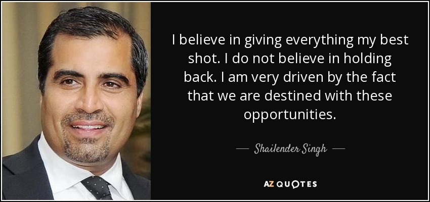 I believe in giving everything my best shot. I do not believe in holding back. I am very driven by the fact that we are destined with these opportunities. - Shailender Singh