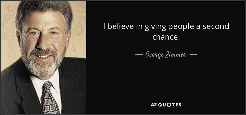 I believe in giving people a second chance. - George Zimmer