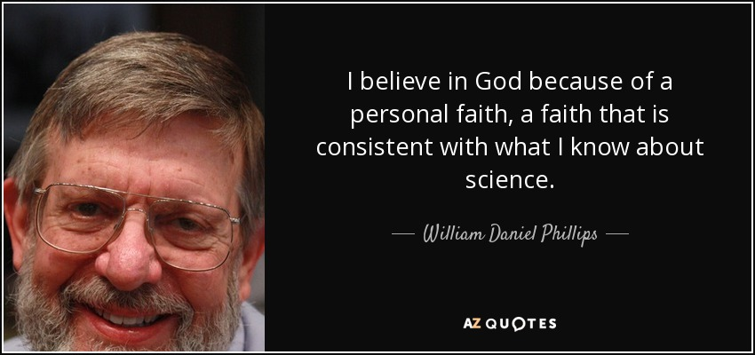 I believe in God because of a personal faith, a faith that is consistent with what I know about science. - William Daniel Phillips