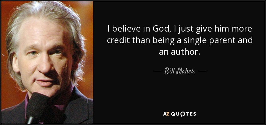 I believe in God, I just give him more credit than being a single parent and an author. - Bill Maher