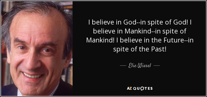 I believe in God--in spite of God! I believe in Mankind--in spite of Mankind! I believe in the Future--in spite of the Past! - Elie Wiesel