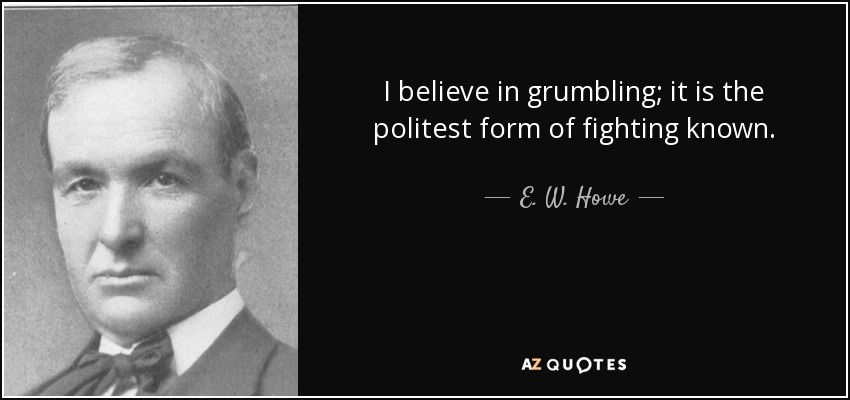 I believe in grumbling; it is the politest form of fighting known. - E. W. Howe
