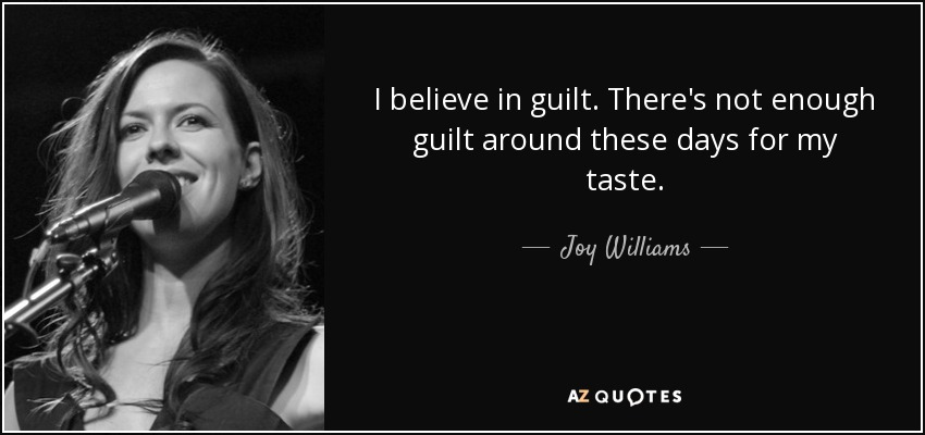 I believe in guilt. There's not enough guilt around these days for my taste. - Joy Williams