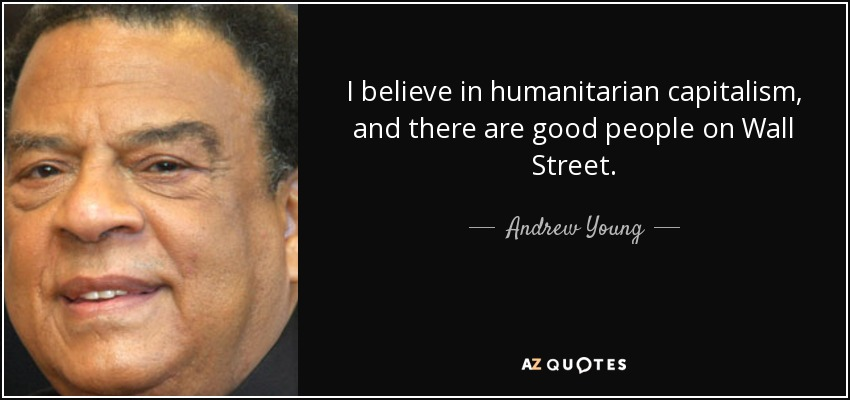 I believe in humanitarian capitalism, and there are good people on Wall Street. - Andrew Young