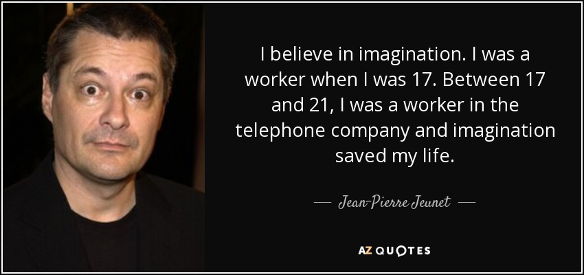 I believe in imagination. I was a worker when I was 17. Between 17 and 21, I was a worker in the telephone company and imagination saved my life. - Jean-Pierre Jeunet