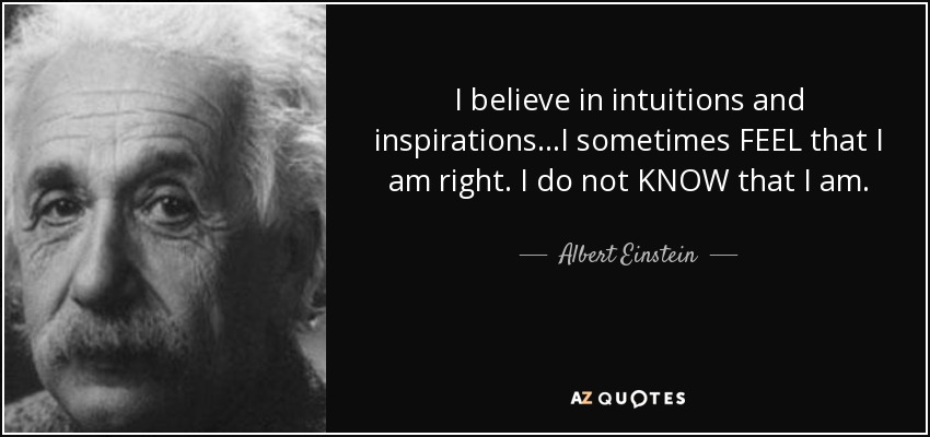 I believe in intuitions and inspirations...I sometimes FEEL that I am right. I do not KNOW that I am. - Albert Einstein